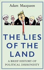 Lies of the Land : A Brief History of Political Dishonesty - Macqueen, Adam