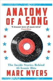 Anatomy of a Song : The Inside Stories Behind 45 Iconic Hits - Myers, Marc