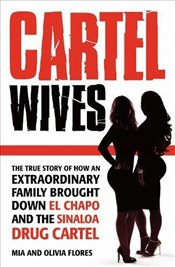 Cartel Wives : How an Extraordinary Family Brought Down El Chapo and the Sinaloa Drug Cartel - Flores, Mia