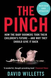 Pinch : How the Baby Boomers Took Their Childrens Future : And Why They Should Give It Back - Willetts, David