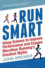 Run Smart : Using Science to Improve Performance and Expose Marathon Runnings Greatest Myths - Brewer, John