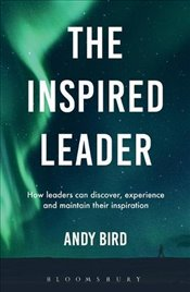 Inspired Leader : How leaders can discover, experience and maintain their inspiration - Bird, Andy