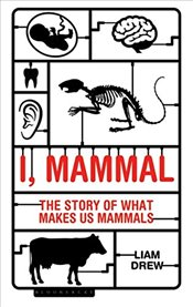 I, Mammal : The Story of What Makes Us Mammals - Drew, Liam