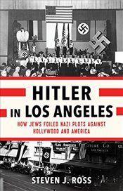 Hitler in Los Angeles : How Jews Foiled Nazi Plots Against Hollywood and America - Ross, Steven J.
