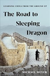 Road to Sleeping Dragon : Learning China from the Ground Up - Meyer, Michael