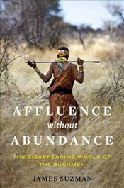 Affluence Without Abundance : The Disappearing World of the Bushmen - Suzman, James