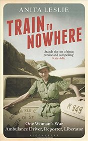 Train to Nowhere : One Womans War, Ambulance Driver, Reporter, Liberator - Leslie, Anita