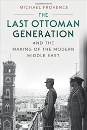 Last Ottoman Generation and the Making of the Modern Middle East - Provence, Michael