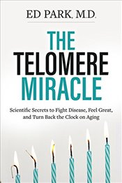Telomere Miracle : Scientific Secrets to Fight Disease, Feel Great, and Turn Back the Clock on Aging - Park, Ed