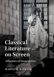 Classical Literature on Screen : Affinities of Imagination - Winkler, Martin M.
