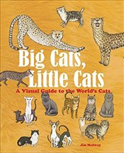 Big Cats, Little Cats  : A Visual Guide to the World's Cats  - Medway, Jim