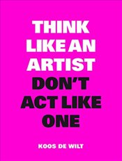 Think Like an Artist, Dont Act Like One : Common Sense from an Unexpected Source - Wilt, Koos de