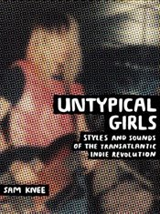 Untypical Girls : Styles and Sounds of the Transatlantic Indie Revolution - Knee, Sam