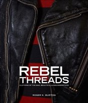 Rebel Threads : Clothing of the Bad, Beautiful and Misunderstood - Burton, Roger K.