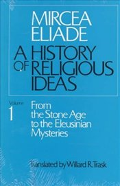 History of Religious Ideas 1 : From the Stone Age to the Eleusinian Mysteries - Eliade, Mircea