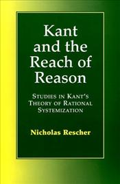 KANT AND THE REACH OF REASON : Studies in Kants Theory of Rational Systematization - Rescher, Nicholas