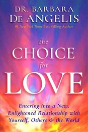 Choice for Love : Entering into a New, Enlightened Relationship with Yourself, Others and the World - Angelis, Barbara De