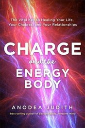 Charge and the Energy Body : The Vital Key to Healing Your Life, Your Chakras and Your Relationships - Judith, Anodea