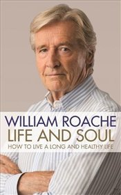 Life and Soul : How to Live a Long and Healthy Life - Roache, William