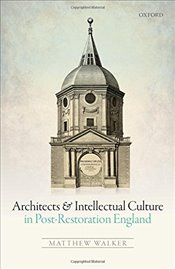 Architects and Intellectual Culture in Post-Restoration England - Walker, Matthew