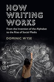 How Writing Works : From the Invention of the Alphabet to the Rise of Social Media - Wyse, Dominic