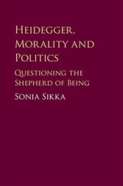 Heidegger, Morality and Politics : Questioning the Shepherd of Being - Sikka, Sonia