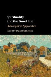 Spirituality and the Good Life : Philosophical Approaches - McPherson, David