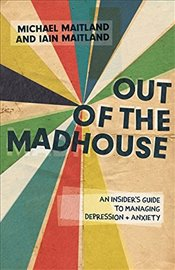 Out of the Madhouse : An Insiders Guide to Managing Depression and Anxiety - Maitland, Michael