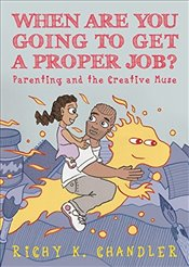 When Are You Going to Get a Proper Job? : Parenting and the Creative Muse - Chandler, Richy K.