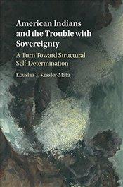 American Indians and the Trouble with Sovereignty : A Turn Toward Structural Self-Determination - Kessler-Mata, Kouslaa