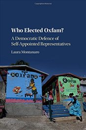 Who Elected Oxfam? : A Democratic Defence of Self-Appointed Representatives - Montanaro, Laura