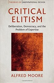 Critical Elitism : Deliberation, Democracy, and the Problem of Expertise - Moore, Alfred