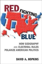 Red Fighting Blue : How Geography and Electoral Rules Polarize American Politics - Hopkins, David A.