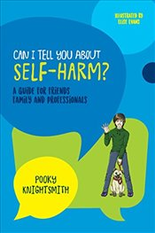 Can I Tell You About Self-Harm? : A Guide for Friends, Family and Professionals - Knightsmith, Pooky