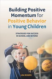 Building Positive Momentum for Positive Behavior in Young Children - Rogers, Lisa