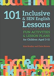 101 Inclusive and SEN English Lessons : Fun Activities and Lesson Plans for Children Aged 3 – 11 - Bradley, Kate