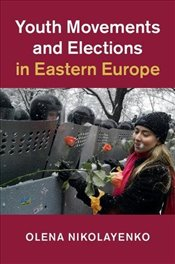 Youth Movements and Elections in Eastern Europe - Nikolayenko, Olena