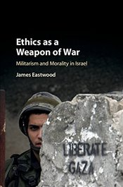 Ethics as a Weapon of War : Militarism and Morality in Israel - Eastwood, James