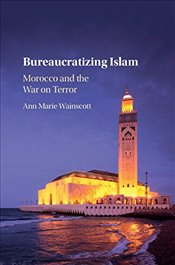 Bureaucratizing Islam : Morocco and the War on Terror - Wainscott, Ann Marie