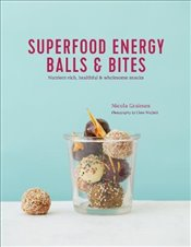 Superfood Energy Balls & Bites : Nutrient-Rich, Healthful & Wholesome Snacks - Graimes, Nicola
