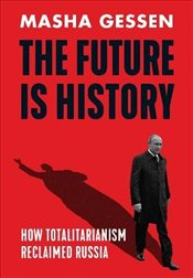 Future is History : How Totalitarianism Reclaimed Russia - Gessen, Masha