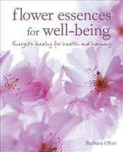 Flower Essences for Well-being : Energetic healing for health and harmony - Olive, Barbara