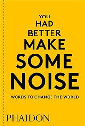 You Had Better Make Some Noise : Words to Change the World - Phaidon Editors
