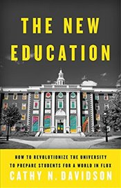 New Education: How to Revolutionize the University to Prepare Students for a World In Flux - Davidson, Cathy N.