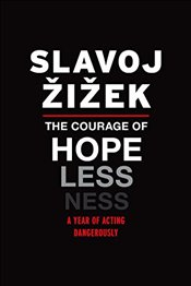 Courage of Hopelessness: A Year of Acting Dangerously - Zizek, Slavoj