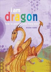 I Am Dragon : How to Unleash your Fiery Side - Riddle, Kirsten