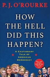 How the Hell Did This Happen? : A Cautionary Tale of American Democracy - ORourke, P.J.