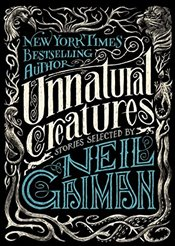 Unnatural Creatures : Stories Selected by Neil Gaiman - Gaiman, Neil