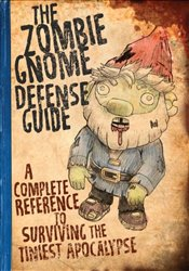 Zombie Gnome Defense Guide : A Complete Reference to Surviving the Tiniest Apocalypse - Garrity, Shaenon K.