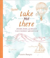 Take Me There : Dream, Draw, and Design Your Perfect Adventure - Bourgois, Victoire